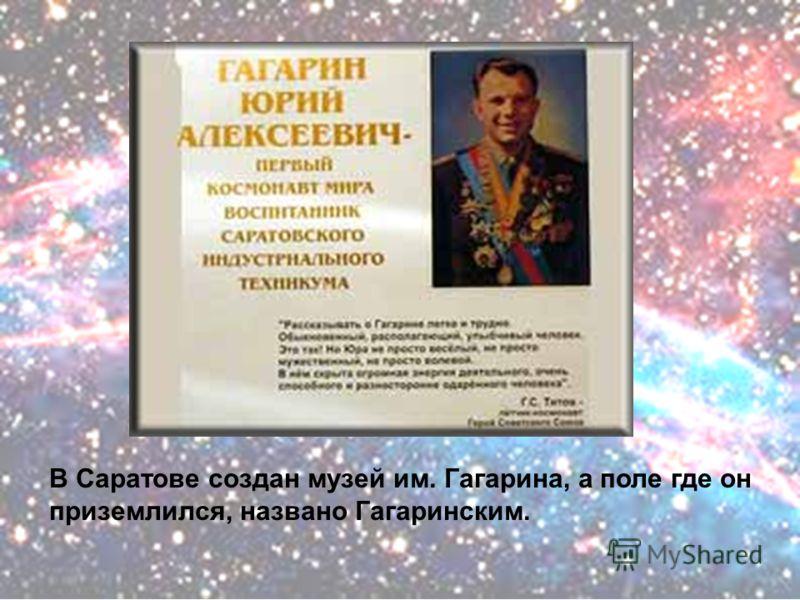 В Саратове создан музей им. Гагарина, а поле где он приземлился, названо Гагаринским.