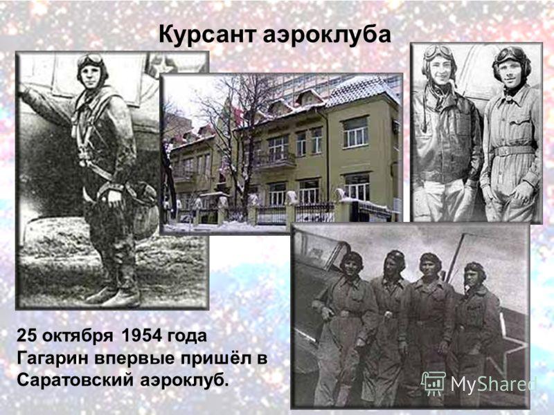 Курсант аэроклуба 25 октября 1954 года Гагарин впервые пришёл в Саратовский аэроклуб.