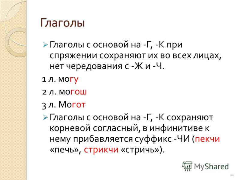 11 Глаголы Глаголы с основой на - Г, - К при спряжении сохраняют их во всех лицах, нет чередования с - Ж и - Ч. 1 л. могу 2 л. могош 3 л. Могот Глаголы с основой на - Г, - К сохраняют корневой согласный, в инфинитиве к нему прибавляется суффикс - ЧИ
