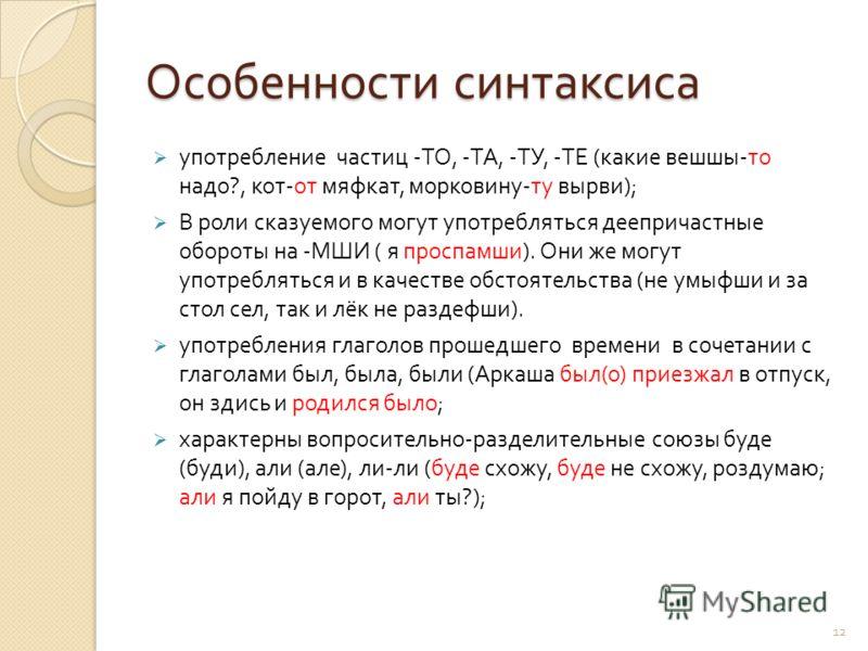 12 Особенности синтаксиса употребление частиц - ТО, - ТА, - ТУ, - ТЕ ( какие вешшы - то надо ?, кот - от мяфкат, морковину - ту вырви ); В роли сказуемого могут употребляться деепричастные обороты на - МШИ ( я проспамши ). Они же могут употребляться