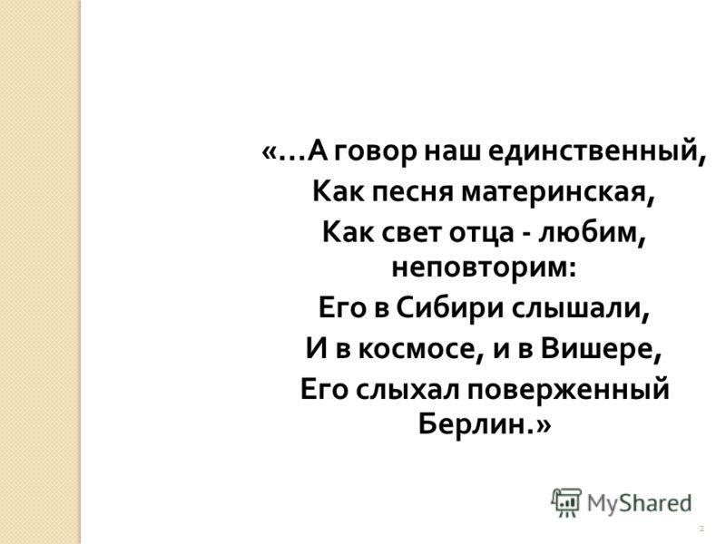 2 «... А говор наш единственный, Как песня материнская, Как свет отца - любим, неповторим : Его в Сибири слышали, И в космосе, и в Вишере, Его слыхал поверженный Берлин.»