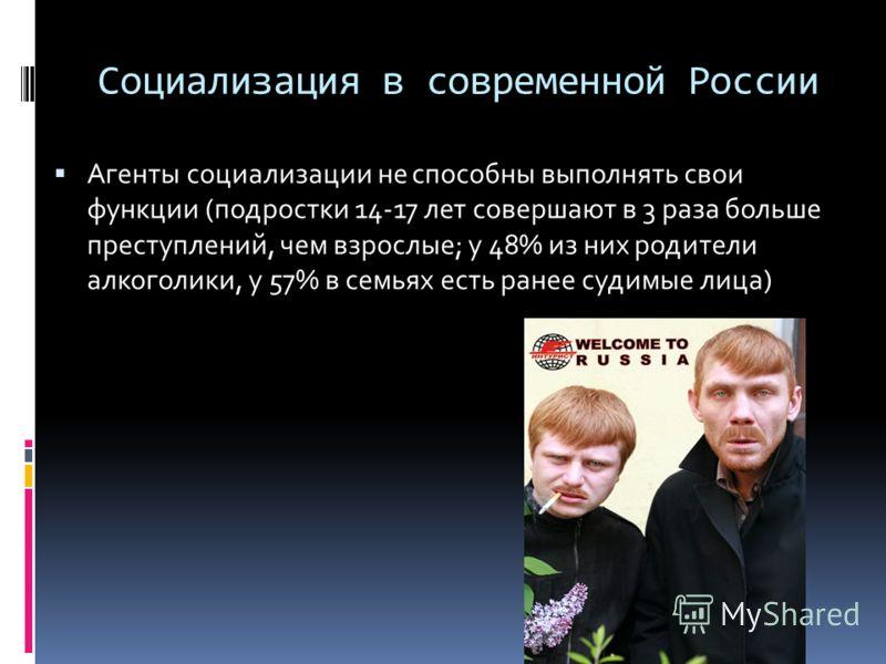 Социализация в современной России Агенты социализации не способны выполнять свои функции (подростки 14-17 лет совершают в 3 раза больше преступлений, чем взрослые; у 48% из них родители алкоголики, у 57% в семьях есть ранее судимые лица)