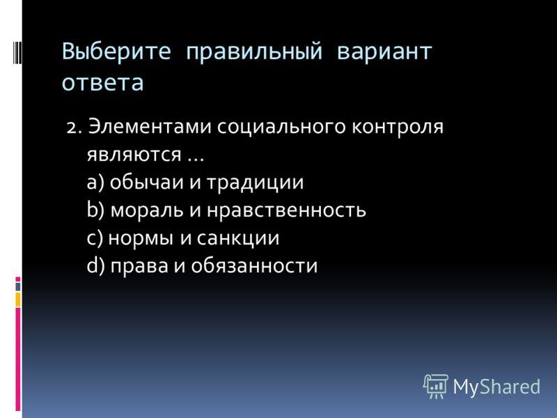 Выберите правильный вариант ответа 2. Элементами социального контроля являются … a) обычаи и традиции b) мораль и нравственность c) нормы и санкции d) права и обязанности