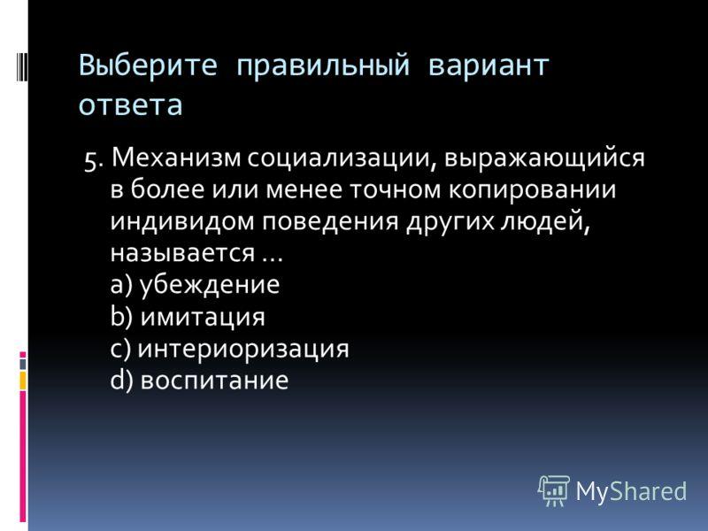 Выберите правильный вариант ответа 5. Механизм социализации, выражающийся в более или менее точном копировании индивидом поведения других людей, называется … a) убеждение b) имитация c) интериоризация d) воспитание