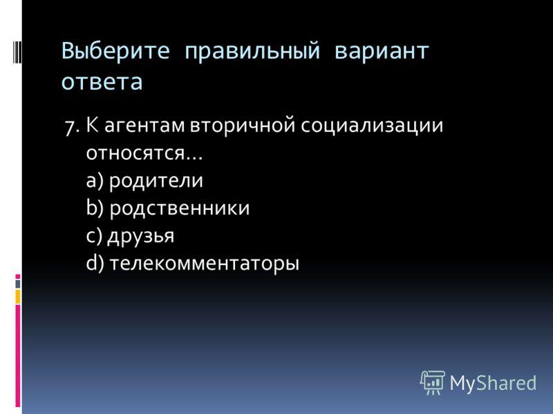 Выберите правильный вариант ответа 7. К агентам вторичной социализации относятся… a) родители b) родственники c) друзья d) телекомментаторы