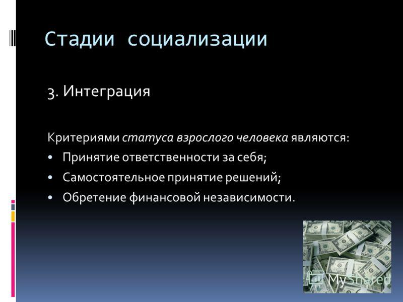 Стадии социализации 3. Интеграция Критериями статуса взрослого человека являются: Принятие ответственности за себя; Самостоятельное принятие решений; Обретение финансовой независимости.