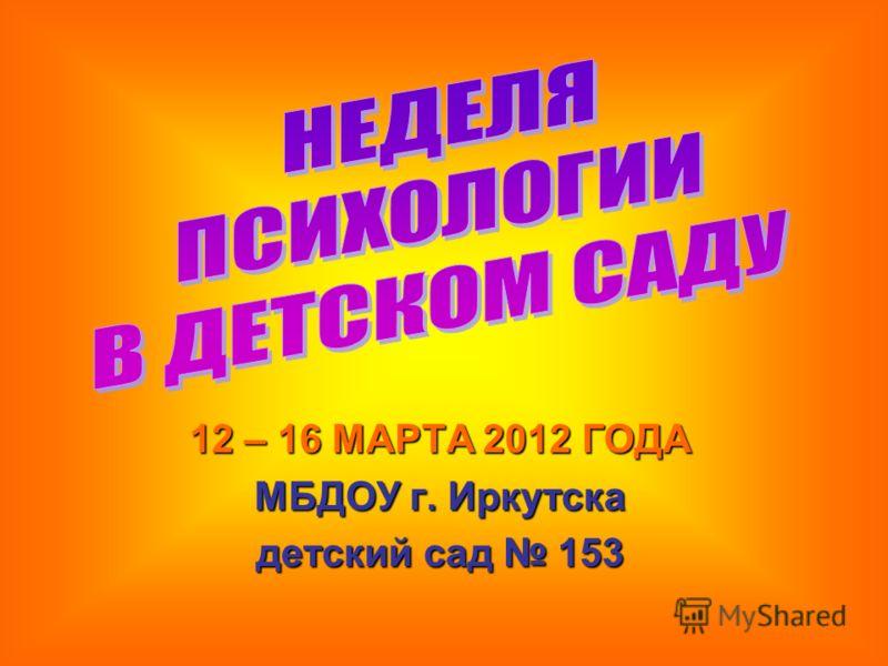 12 – 16 МАРТА 2012 ГОДА МБДОУ г. Иркутска детский сад 153