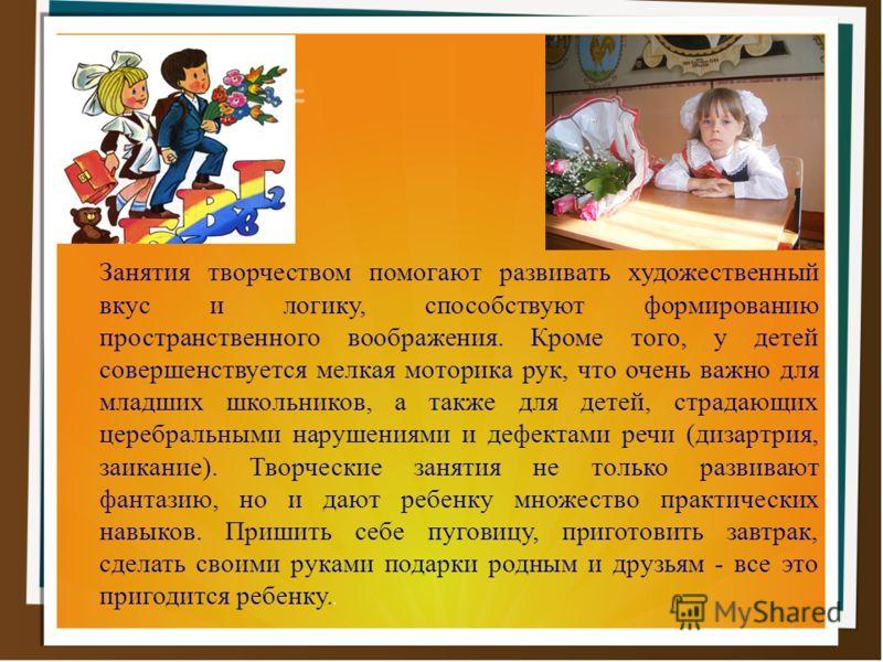 Занятия творчеством помогают развивать художественный вкус и логику, способствуют формированию пространственного воображения. Кроме того, у детей совершенствуется мелкая моторика рук, что очень важно для младших школьников, а также для детей, страдаю