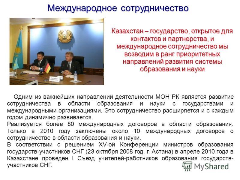 Международное сотрудничество Казахстан – государство, открытое для контактов и партнерства, и международное сотрудничество мы возводим в ранг приоритетных направлений развития системы образования и науки Одним из важнейших направлений деятельности МО