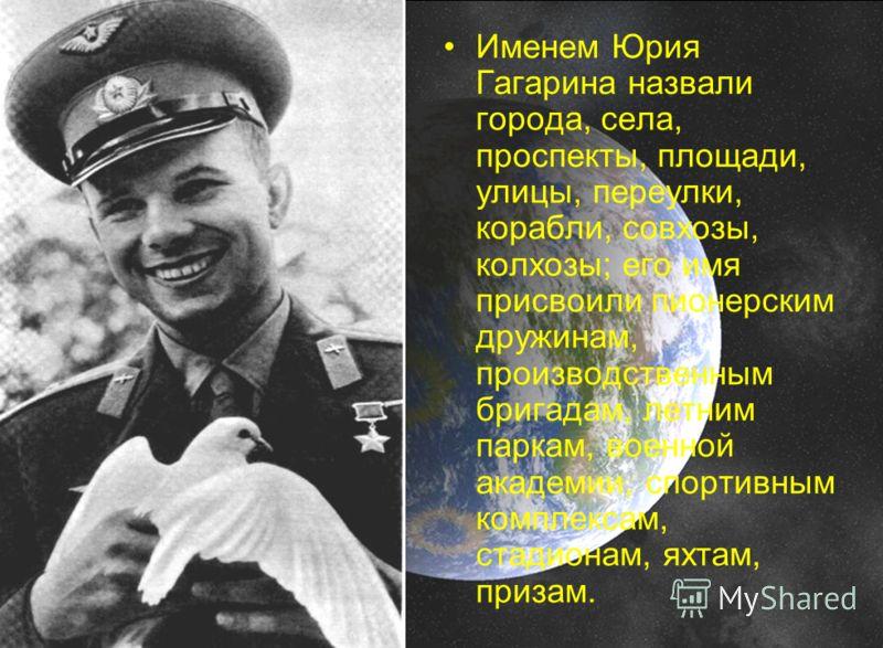 Именем Юрия Гагарина назвали города, села, проспекты, площади, улицы, переулки, корабли, совхозы, колхозы; его имя присвоили пионерским дружинам, производственным бригадам, летним паркам, военной академии, спортивным комплексам, стадионам, яхтам, при