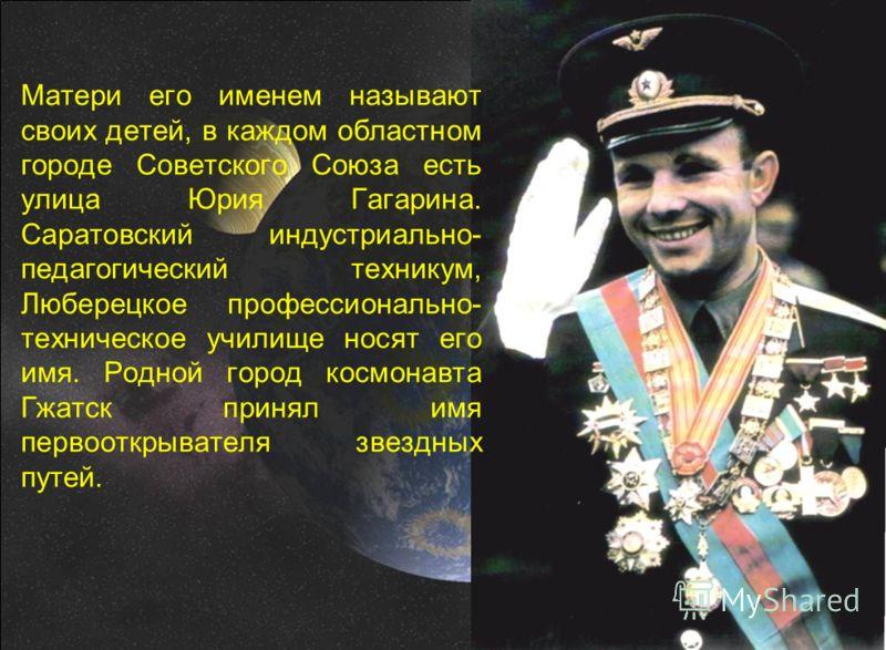 Матери его именем называют своих детей, в каждом областном городе Советского Союза есть улица Юрия Гагарина. Саратовский индустриально- педагогический техникум, Люберецкое профессионально- техническое училище носят его имя. Родной город космонавта Гж