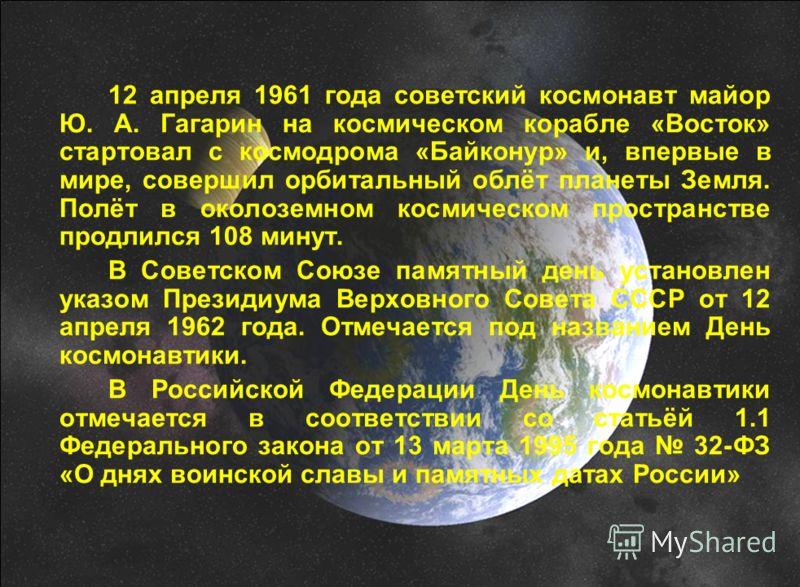 12 апреля 1961 года советский космонавт майор Ю. А. Гагарин на космическом корабле «Восток» стартовал с космодрома «Байконур» и, впервые в мире, совершил орбитальный облёт планеты Земля. Полёт в околоземном космическом пространстве продлился 108 мину