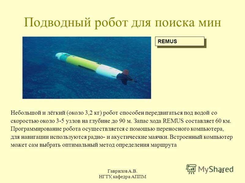 Гаврилов А.В. НГТУ, кафедра АППМ 22 Подводный робот для поиска мин REMUS Небольшой и лёгкий (около 3,2 кг) робот способен передвигаться под водой со скоростью около 3-5 узлов на глубине до 90 м. Запас хода REMUS составляет 60 км. Программирование роб