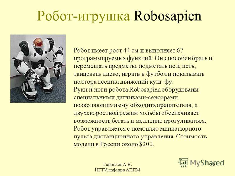 Гаврилов А.В. НГТУ, кафедра АППМ 30 Робот-игрушка Robosapien Робот имеет рост 44 см и выполняет 67 программируемых функций. Он способен брать и перемещать предметы, подметать пол, петь, танцевать диско, играть в футбол и показывать полтора десятка дв