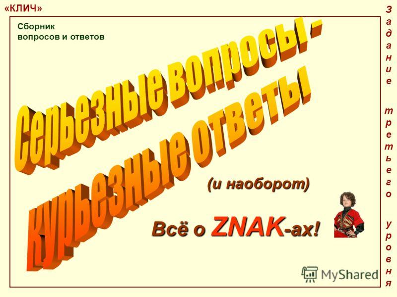 «КЛИЧ» Задание третьего уровняЗадание третьего уровня Всё о ZNAK -ах! (и наоборот) Сборник вопросов и ответов
