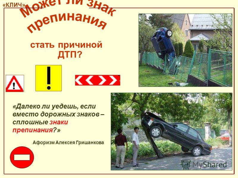 «Далеко ли уедешь, если вместо дорожных знаков – сплошные знаки препинания?» «КЛИЧ» Афоризм Алексея Гришанкова ДТП? стать причиной