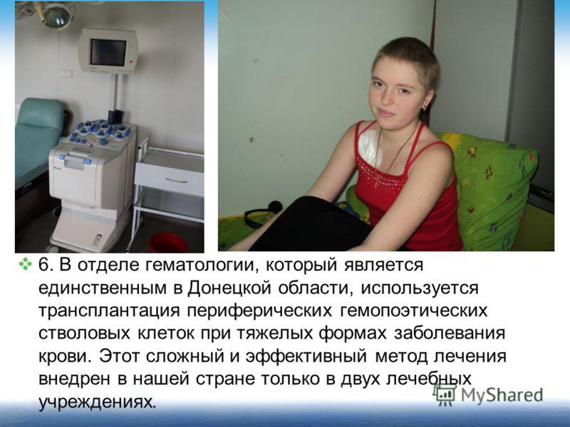 6. В отделе гематологии, который является единственным в Донецкой области, используется трансплантация периферических гемопоэтических стволовых клеток при тяжелых формах заболевания крови. Этот сложный и эффективный метод лечения внедрен в нашей стра