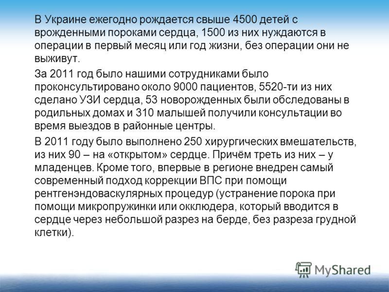 В Украине ежегодно рождается свыше 4500 детей с врожденными пороками сердца, 1500 из них нуждаются в операции в первый месяц или год жизни, без операции они не выживут. За 2011 год было нашими сотрудниками было проконсультировано около 9000 пациентов