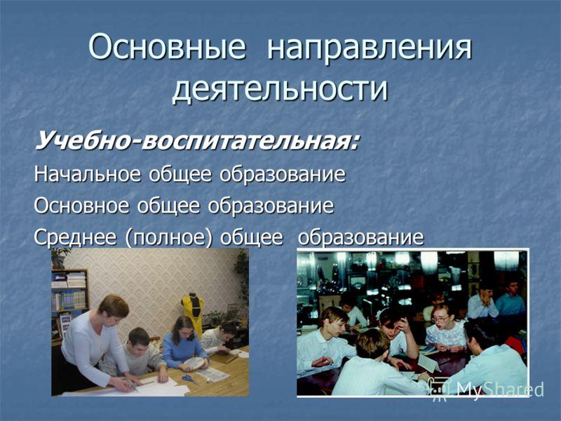 Основные направления деятельности Учебно-воспитательная: Начальное общее образование Основное общее образование Среднее (полное) общее образование
