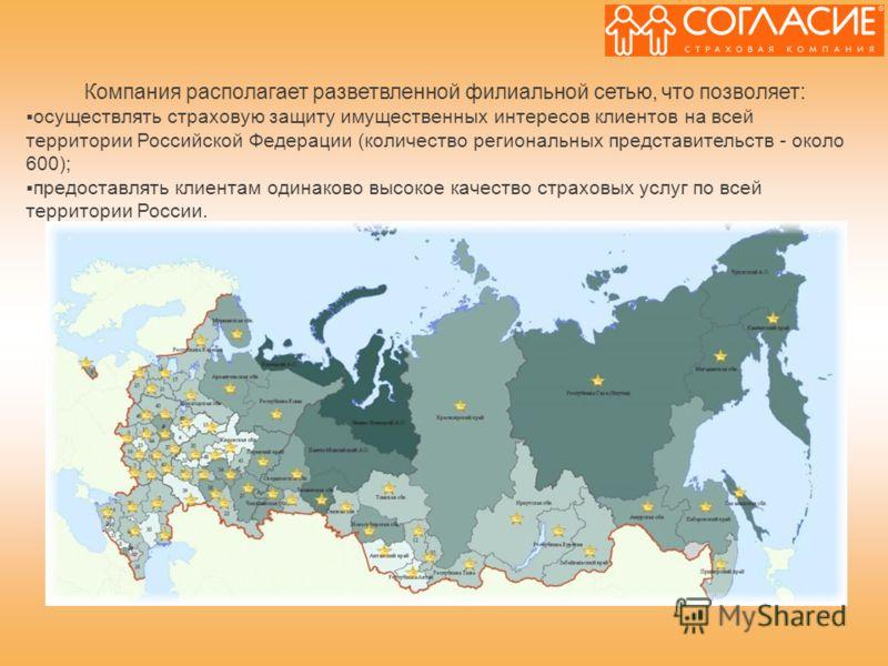 Компания располагает разветвленной филиальной сетью, что позволяет: осуществлять страховую защиту имущественных интересов клиентов на всей территории Российской Федерации (количество региональных представительств - около 600); предоставлять клиентам