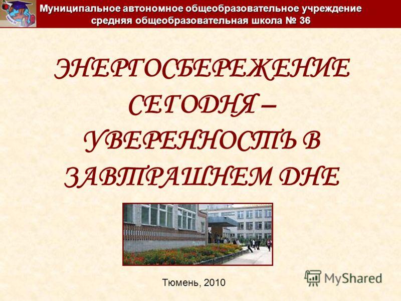ЭНЕРГОСБЕРЕЖЕНИЕ СЕГОДНЯ – УВЕРЕННОСТЬ В ЗАВТРАШНЕМ ДНЕ Муниципальное автономное общеобразовательное учреждение средняя общеобразовательная школа 36 Тюмень, 2010