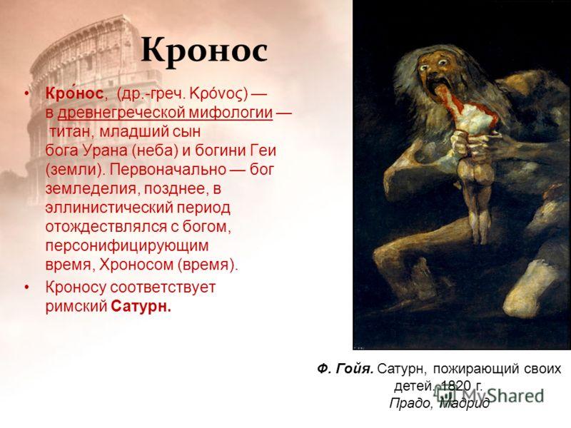 Кронос Кро́нос, (др.-греч. Κρόνος) в древнегреческой мифологии титан, младший сын бога Урана (неба) и богини Геи (земли). Первоначально бог земледелия, позднее, в эллинистический период отождествлялся с богом, персонифицирующим время, Хроносом (время
