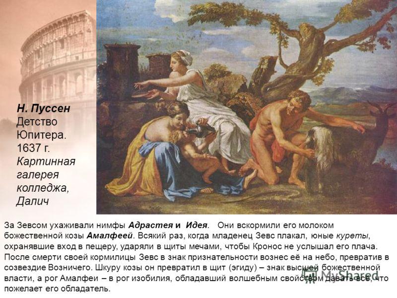 За Зевсом ухаживали нимфы Адрастея и Идея. Они вскормили его молоком божественной козы Амалфеей. Всякий раз, когда младенец Зевс плакал, юные куреты, охранявшие вход в пещеру, ударяли в щиты мечами, чтобы Кронос не услышал его плача. После смерти сво