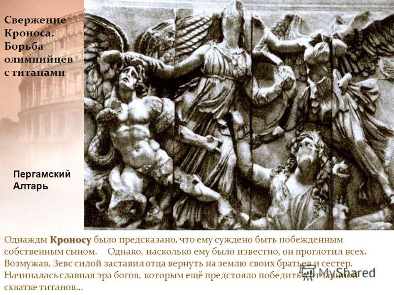 Свержение Кроноса. Борьба олимпийцев с титанами Кроносу Однажды Кроносу было предсказано, что ему суждено быть побежденным собственным сыном. Однако, насколько ему было известно, он проглотил всех. Возмужав, Зевс силой заставил отца вернуть на землю