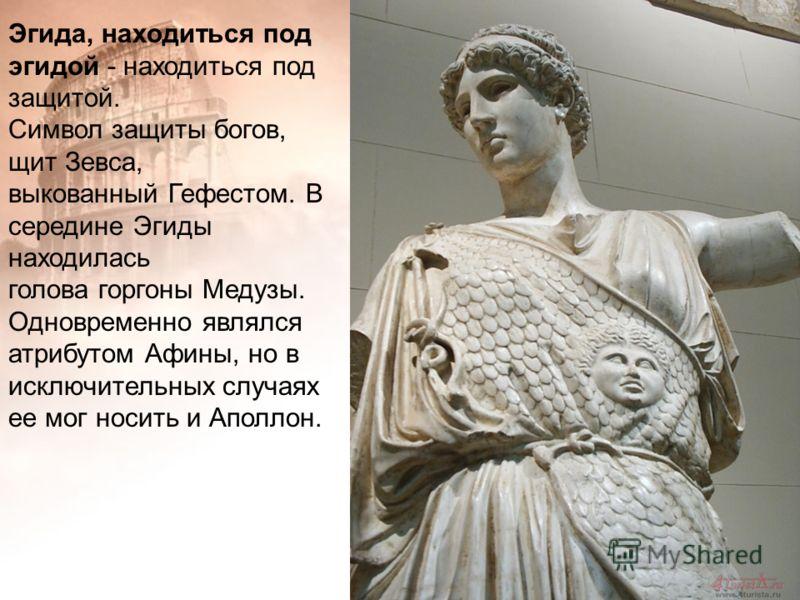 Эгида, находиться под эгидой - находиться под защитой. Символ защиты богов, щит Зевса, выкованный Гефестом. В середине Эгиды находилась голова горгоны Медузы. Одновременно являлся атрибутом Афины, но в исключительных случаях ее мог носить и Аполлон.