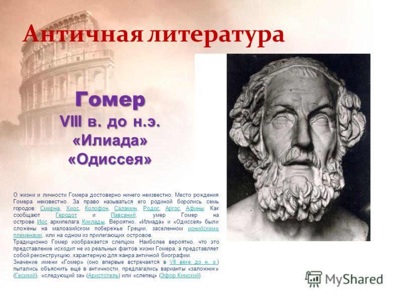 Античная литература Гомер VIII в. до н.э. «Илиада» «Одиссея» О жизни и личности Гомера достоверно ничего неизвестно. Место рождения Гомера неизвестно. За право называться его родиной боролись семь городов: Смирна, Хиос, Колофон, Саламин, Родос, Аргос