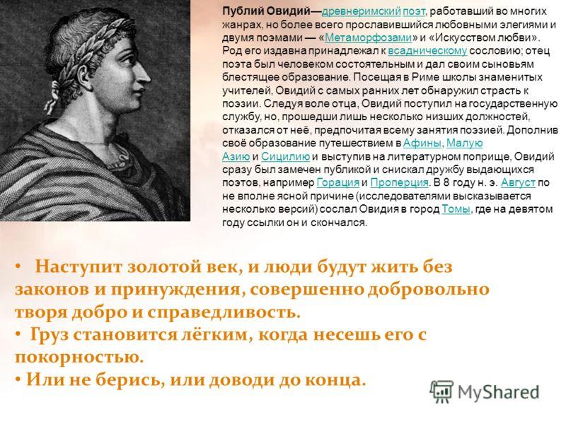 Публий Овидийдревнеримский поэт, работавший во многих жанрах, но более всего прославившийся любовными элегиями и двумя поэмами «Метаморфозами» и «Искусством любви».древнеримскийпоэтМетаморфозами Род его издавна принадлежал к всадническому сословию; о