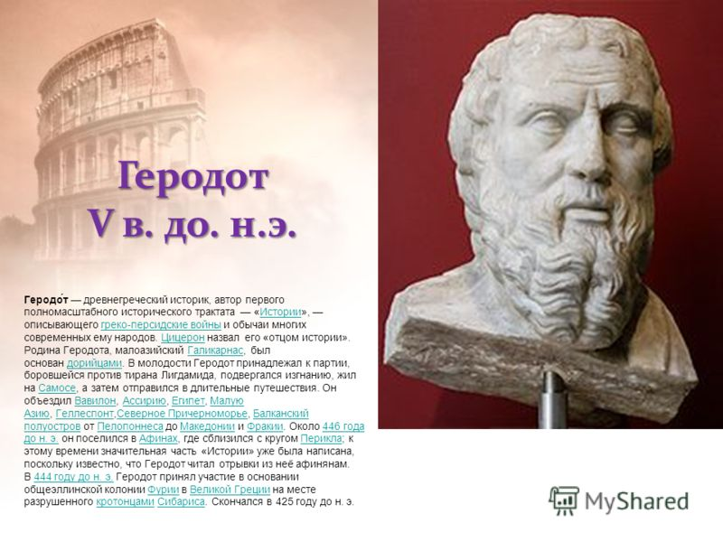 Геродот V в. до. н.э. Геродо́т древнегреческий историк, автор первого полномасштабного исторического трактата «Истории», описывающего греко-персидские войны и обычаи многих современных ему народов. Цицерон назвал его «отцом истории».Историигреко-перс