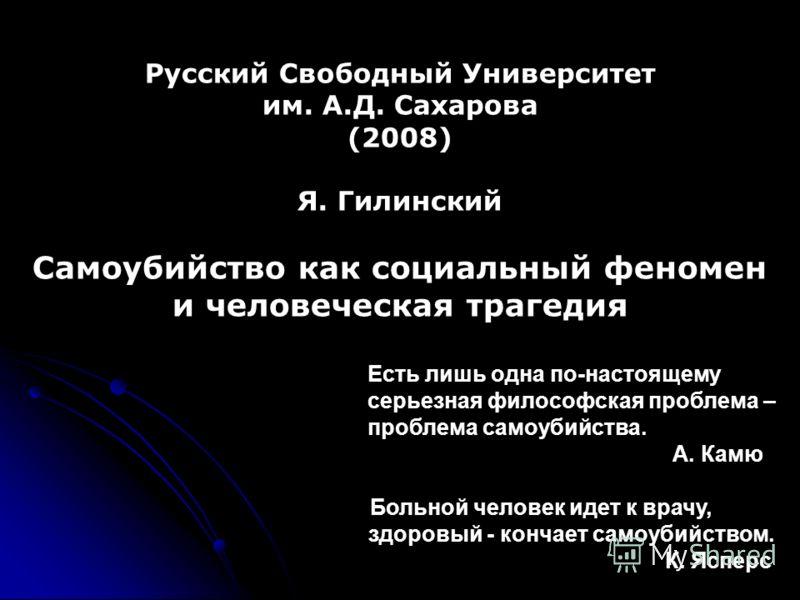 Русский Свободный Университет им. А.Д. Сахарова (2008) Я. Гилинский Самоубийство как социальный феномен и человеческая трагедия Есть лишь одна по-настоящему серьезная философская проблема – проблема самоубийства. А. Камю Больной человек идет к врачу,