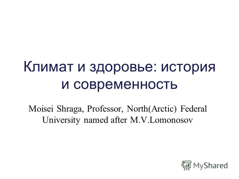 Климат и здоровье: история и современность Moisei Shraga, Professor, North(Arctic) Federal University named after M.V.Lomonosov