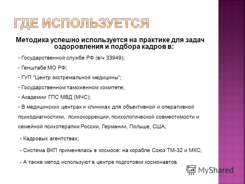 Методика успешно используется на практике для задач оздоровления и подбора кадров в: - Государственной службе РФ (в/ч 33949); - Генштабе МО РФ; - ГУП