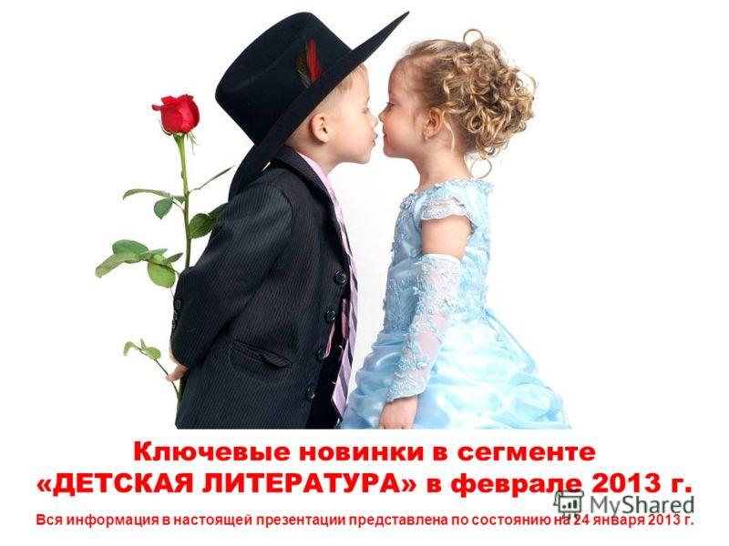 Ключевые новинки в сегменте «ДЕТСКАЯ ЛИТЕРАТУРА» в феврале 2013 г. Вся информация в настоящей презентации представлена по состоянию на 24 января 2013 г.