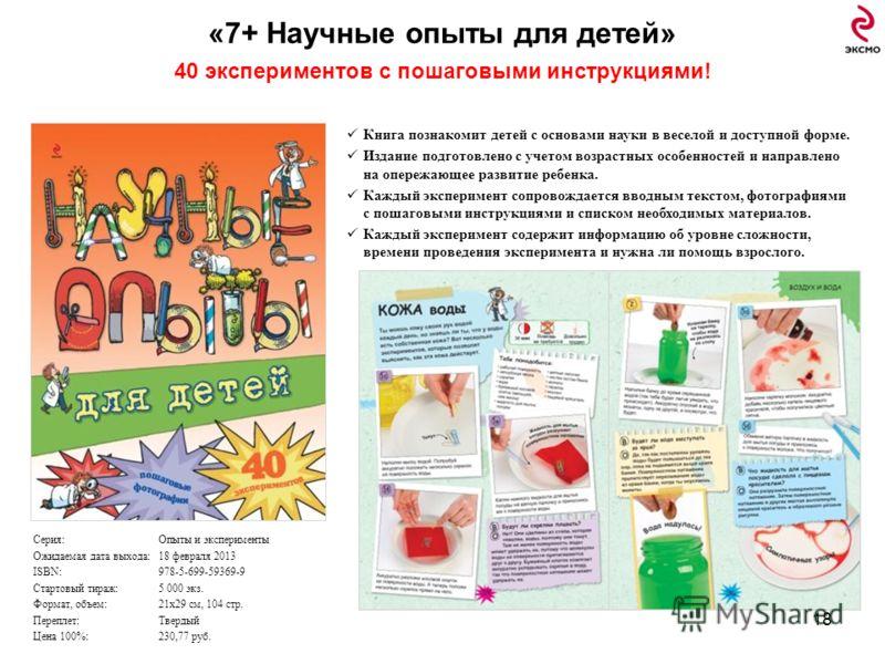 «7+ Научные опыты для детей» 40 экспериментов с пошаговыми инструкциями! 18 Книга познакомит детей с основами науки в веселой и доступной форме. Издание подготовлено с учетом возрастных особенностей и направлено на опережающее развитие ребенка. Кажды