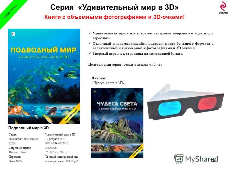 Серия «Удивительный мир в 3D» Книги с объемными фотографиями и 3D-очками! 19 В серии: «Чудеса света в 3D» Серия:Удивительный мир в 3D Ожидаемая дата выхода:19 февраля 2013 ISBN:978-5-699-60724-2 Стартовый тираж:4 000 экз. Формат, объем:26х39,5 см, 60