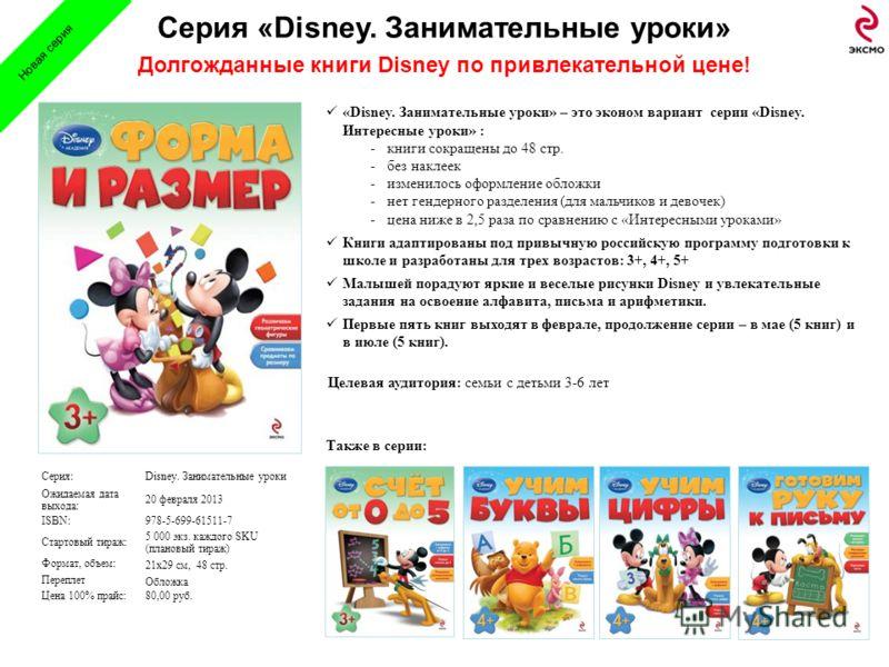 3 Серия «Disney. Занимательные уроки» Долгожданные книги Disney по привлекательной цене! Серия:Disney. Занимательные уроки Ожидаемая дата выхода: 20 февраля 2013 ISBN:978-5-699-61511-7 Стартовый тираж: 5 000 экз. каждого SKU (плановый тираж) Формат,