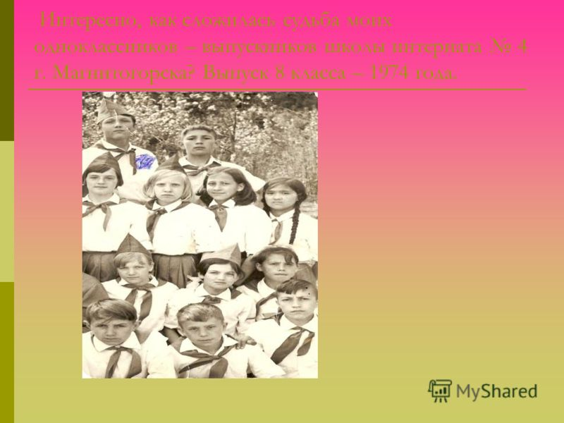 Интересно, как сложилась судьба моих одноклассников – выпускников школы интерната 4 г. Магнитогорска? Выпуск 8 класса – 1974 года.