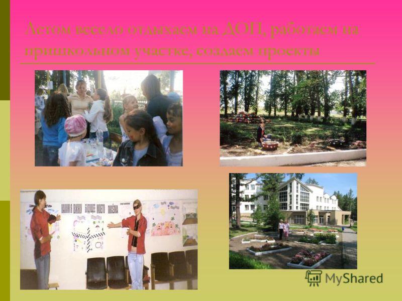 Летом весело отдыхаем на ДОП, работаем на пришкольном участке, создаем проекты