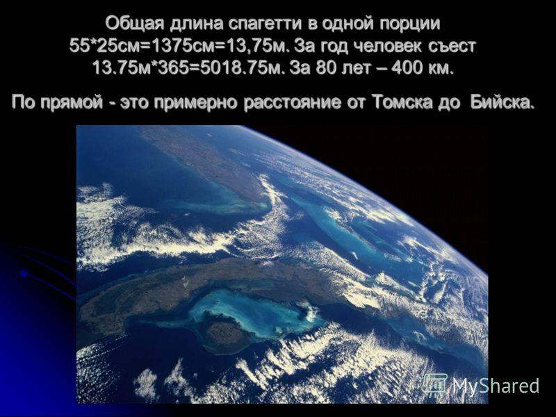 Общая длина спагетти в одной порции 55*25см=1375см=13,75м. За год человек съест 13.75м*365=5018.75м. За 80 лет – 400 км. По прямой - это примерно расстояние от Томска до Бийска.