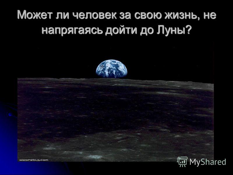 Может ли человек за свою жизнь, не напрягаясь дойти до Луны?