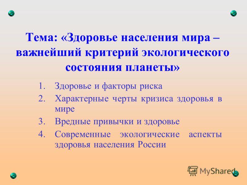 Тема: «Здоровье населения мира – важнейший критерий экологического состояния планеты» 1.Здоровье и факторы риска 2.Характерные черты кризиса здоровья в мире 3.Вредные привычки и здоровье 4.Современные экологические аспекты здоровья населения России