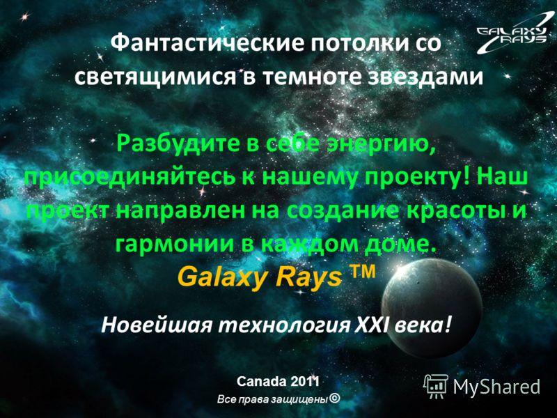 Фантастические потолки со светящимися в темноте звездами Разбудите в себе энергию, присоединяйтесь к нашему проекту! Наш проект направлен на создание красоты и гармонии в каждом доме. Galaxy Rays TM Новейшая технология ХХI века! Canada 2011 Все права