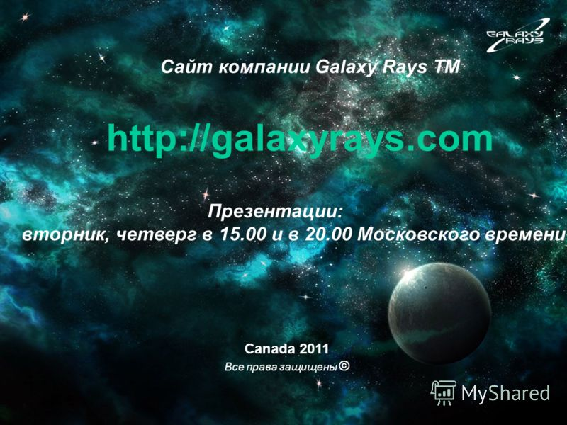 Canada 2011 Все права защищены © Сайт компании Galaxy Rays TM http://galaxyrays.com Презентации: вторник, четверг в 15.00 и в 20.00 Московского времени