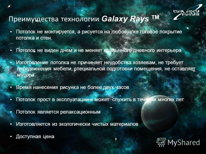 Преимущества технологии Galaxy Rays TM Потолок не монтируется, а рисуется на любое, уже готовое покрытие потолка и стен. Потолок не виден днем и не меняет привычного дневного интерьера Изготовление потолка не причиняет неудобства хозяевам, не требует