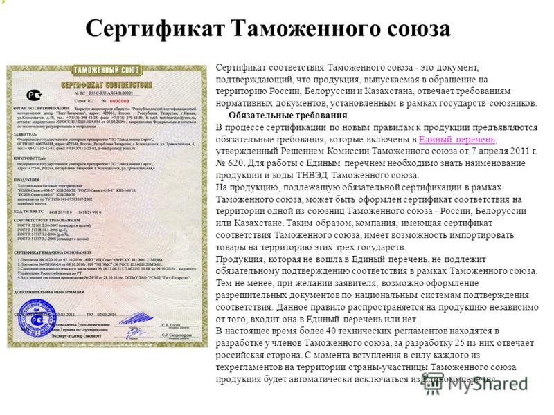 Сертификат Таможенного союза Сертификат соответствия Таможенного союза - это документ, подтверждающий, что продукция, выпускаемая в обращение на территорию России, Белоруссии и Казахстана, отвечает требованиям нормативных документов, установленным в