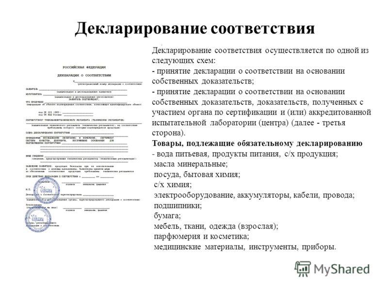 Декларирование соответствия Декларирование соответствия осуществляется по одной из следующих схем: - принятие декларации о соответствии на основании собственных доказательств; - принятие декларации о соответствии на основании собственных доказательст