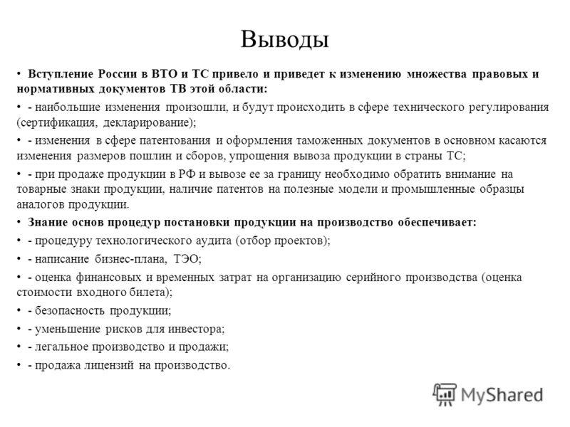 Выводы Вступление России в ВТО и ТС привело и приведет к изменению множества правовых и нормативных документов ТВ этой области: - наибольшие изменения произошли, и будут происходить в сфере технического регулирования (сертификация, декларирование); -